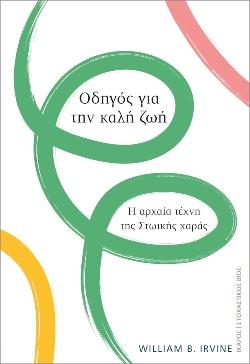 «Οδηγός για την καλή ζωή. Η αρχαία τέχνη της Στωικής χαράς», William B. Irvine, εκδόσεις Ίκαρος